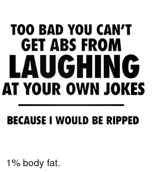 Bad, Jokes, and Fat: TOO BAD YOU CAN'T  GET ABS FROM  LAUGHING  AT YOUR OWN JOKES  BECAUSE I WOULD BE RIPPED 1% body fat.