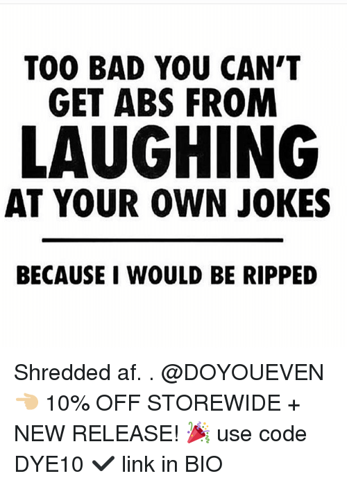 Af, Bad, and Gym: TOO BAD YOU CAN'T  GET ABS FROM  LAUGHING  AT YOUR OWN JOKES  BECAUSE I WOULD BE RIPPED Shredded af. . @DOYOUEVEN 👈🏼 10% OFF STOREWIDE + NEW RELEASE! 🎉 use code DYE10 ✔️ link in BIO