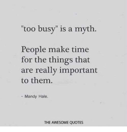 Funny Quotes About Being Too Busy: Too Busy Is A Myth People Make Time For The Things That Are Really Important To Them