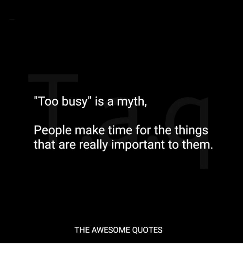 Too Busy Is A Myth People Make Time For The Things That Are Really