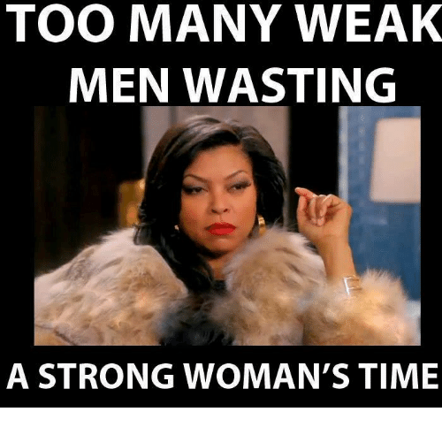 TOO MANY WEAK MEN WASTING A STRONG WOMAN'S TIME | Meme On ...