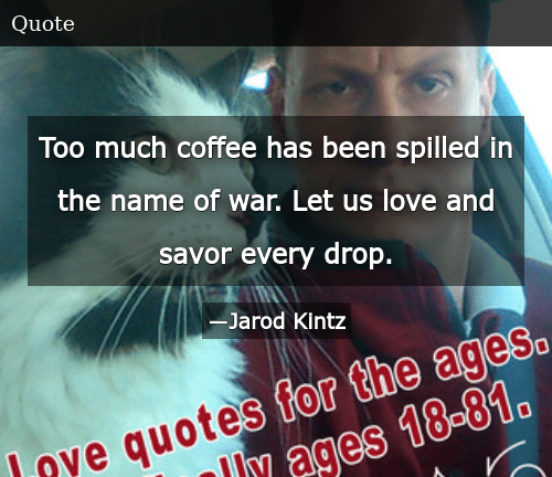 Too Much Coffee Has Been Spilled in the Name of War Let Us Love ... #tooMuchCoffee