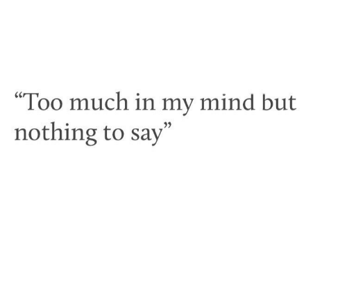 """Too Much, Mind, and Nothing: """"Too much in my mind but  nothing to say"""""""