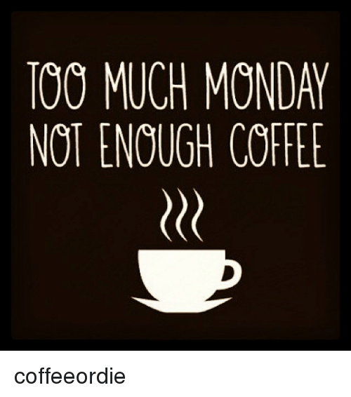 TOO MUCH MONDAY NOT ENOUGH COFFEE Coffeeordie | Mondays Meme on ME.ME #mondayCoffee