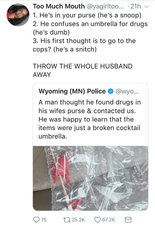 Drugs, Dumb, and Police: Too Much Mouth @yagirltoo.. 21h  1. He's in your purse (he's a snoop)  2. He confuses an umbrella for drugs  (he's dumb)  3. His first thought is to go to the  cops? (he's a snitch)  THROW THE WHOLE HUSBAND  AWAY  Wyoming (MN) Police  @wyo...  A man thought he found drugs in  his wifes purse & contacted us.  He was happy to learn that the  items were just a broken cocktail  umbrella  22.25.2K  67.2K  75