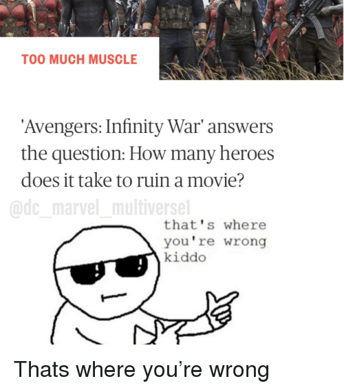 Too Much, Avengers, and Heroes: TOO MUCH MUSCLE  Avengers: Infinity War' answers  the question: How many heroes  does it take to ruin a movie?  @dc marvel multiverse  that's where  you're wrong  kiddo <p>Thats where you're wrong</p>