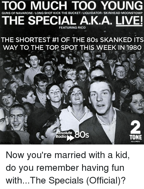 Memes, 🤖, and Special A: TOO MUCH TOO YOUNG  GUNS OF NAVARONE/LONG SHOT KICK THE BUCKET/LIQUIDATOR/SKINHEAD MOONSTOMP  THE SPECIAL A.K.A. LIVE!  FEATURING RICO  THE SHORTEST #1 OF THE 8Os SKANKED ITS  WAY TO THE TOP SPOT THIS WEEK IN 198O  Os  solute  Radio  TONE  RECORDS Now you're married with a kid, do you remember having fun with...The Specials (Official)?