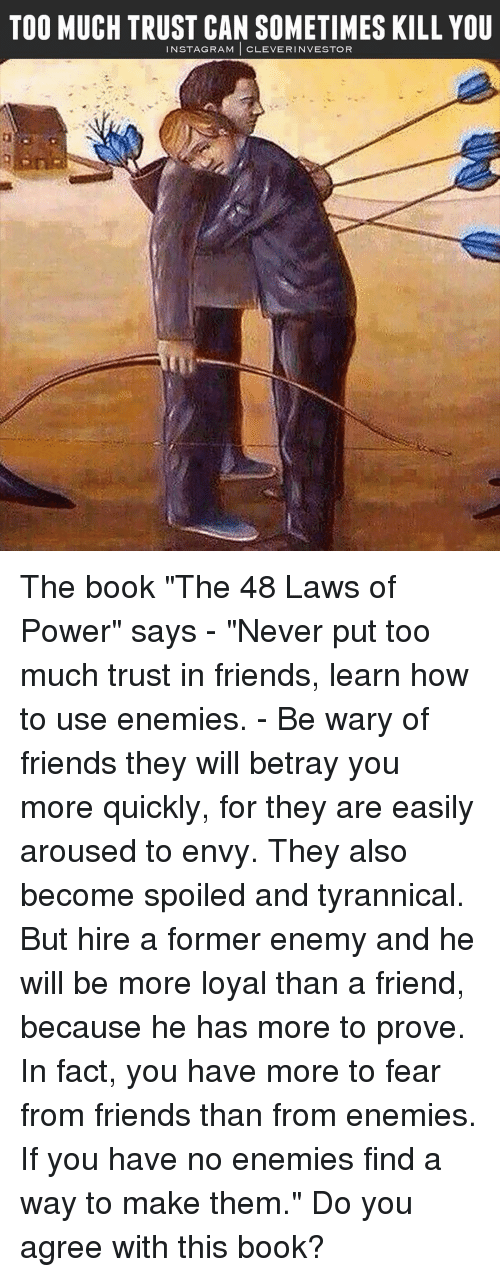 """Memes, Rams, and Tyrannical: TOO MUCH TRUST CAN SOMETIMES KILL YOU  N STAG RAM  CLEVER INVESTOR The book """"The 48 Laws of Power"""" says - """"Never put too much trust in friends, learn how to use enemies. - Be wary of friends they will betray you more quickly, for they are easily aroused to envy. They also become spoiled and tyrannical. But hire a former enemy and he will be more loyal than a friend, because he has more to prove. In fact, you have more to fear from friends than from enemies. If you have no enemies find a way to make them."""" Do you agree with this book?"""