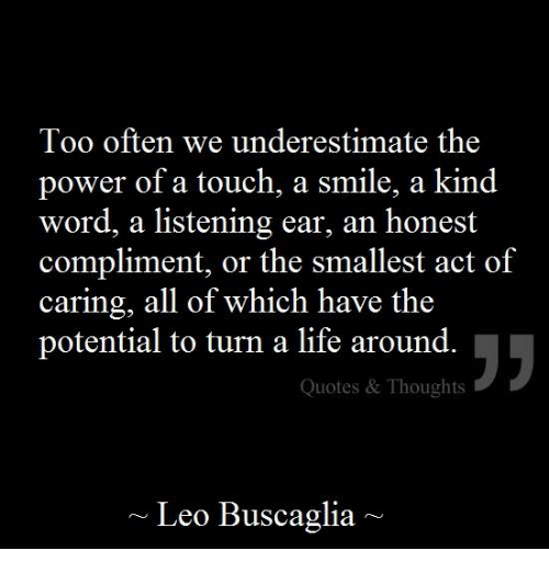 Too Often We Underestimate The Power Of A Touch A Smile A Kind Word