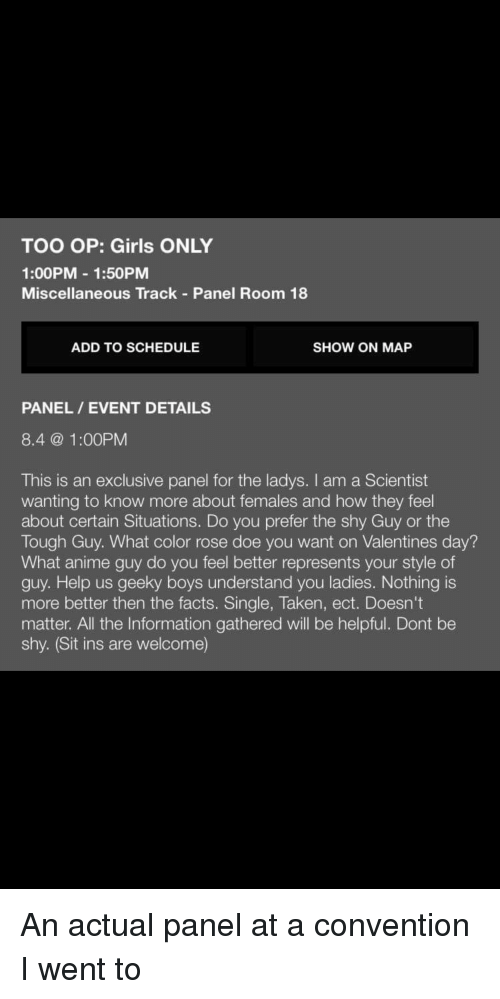 Anime, Doe, and Facts: TOO OP: Girls ONLY  1:00PM 1:50PM  Miscellaneous Track Panel Room 18  ADD TO SCHEDULE  SHOW ON MAP  PANEL / EVENT DETAILS  8.4@ 1:00PM  This is an exclusive panel for the ladys. I am a Scientist  wanting to know more about females and how they feel  about certain Situations. Do you prefer the shy Guy or the  Tough Guy. What color rose doe you want on Valentines day?  What anime guy do you feel better represents your style of  guy. Help us geeky boys understand you ladies. Nothing is  more better then the facts. Single, Taken, ect. Doesn't  matter. All the Information gathered will be helpful. Dont be  shy. (Sit ins are welcome