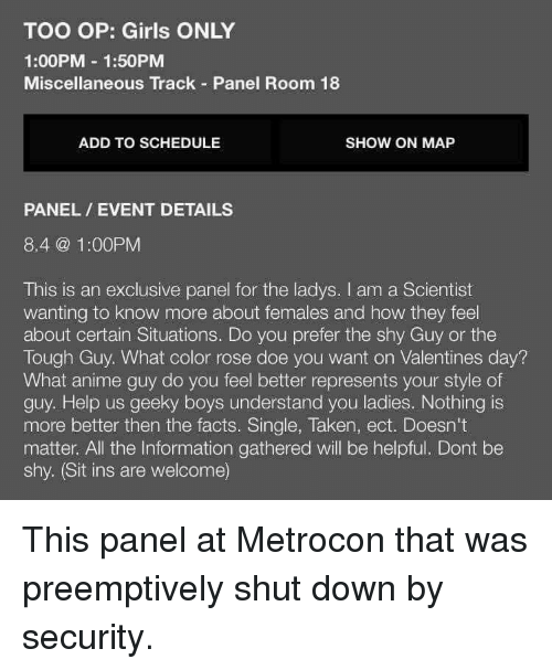 Anime, Doe, and Facts: TOO OP: Girls ONLY  1:00PM 1:50PM  Miscellaneous Track Panel Room 18  ADD TO SCHEDULE  SHOW ON MAP  PANEL EVENT DETAILS  8.4 @ 1:00PM  This is an exclusive panel for the ladys. I am a Scientist  wanting to know more about females and how they feel  about certain Situations. Do you prefer the shy Guy or the  Tough Guy. What color rose doe you want on Valentines day?  What anime guy do you feel better represents your style of  guy. Help us geeky boys understand you ladies. Nothing is  more better then the facts. Single, Taken, ect. Doesn't  matter. All the Information gathered will be helpful. Dont be  shy. (Sit ins are welcome)