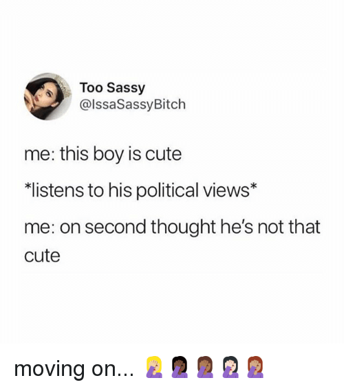 Cute, Memes, and Sassy: Too Sassy  @lssaSassyBitch  me: this boy is cute  listens to his political views*  me: on second thought he's not that  cute moving on... 🤦🏼♀️🤦🏿♀️🤦🏾♀️🤦🏻♀️🤦🏽♀️