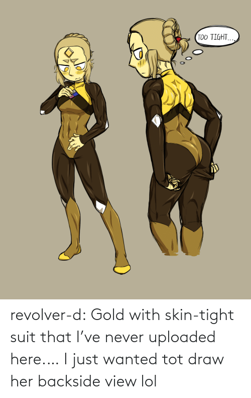 Lol, Tumblr, and Blog: TOO TIGHT. revolver-d:  Gold with skin-tight suit thatI've never uploaded here.… I just wanted tot draw her backside view lol