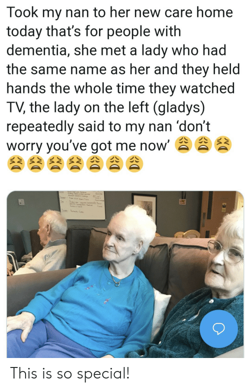 Dementia, Home, and Time: Took my nan to her new care home  today that's for people with  dementia, she met a lady who had  the same name as her and they held  hands the whole time they watched  TV, the lady on the left (gladys)  repeatedly said to my nan 'don't  worry you've got me now' This is so special!