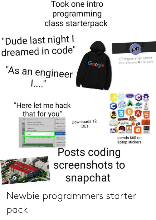 """Android, Dude, and Facebook: Took one intro  programming  class starterpack  """"Dude last night I  dreamed in code""""  ph  r/ProgrammerHumor  963,974 members 3,747 online  Google  """"As an engineer  I...""""  php  cpn source  Therdware  """"Here let me hack  geek  inside  docker  Java  that for you""""  AlL  shiti  elenent. style{  Vi  Open link in new tab  Downloads 12  IDES  QUIET  P python  Open link in new window  git  BRO  CODE  HOGRAMMER  theader. shrunic  Open link in incognito windon  narginio 20  Save link as  E Console wi  php  Copy link addres  redhat ATOMS  Highlights fre  Inspect  Ctrl-Shiftel  spends $60 on  laptop stickers  PIN MUST De at least 4 digiIS  CSS and IS cot  Find unused CS  Full-page scre  Take a scees  viewport t0 the  How lo  Lock the Screen on Android  Posts coding  screenshots to  facebook  snapchat Newbie programmers starter pack"""