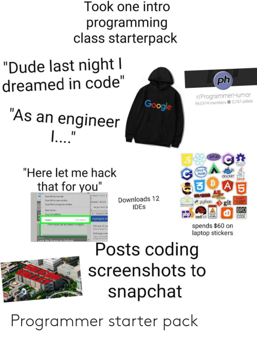 "Android, Dude, and Google: Took one intro  programming  class starterpack  ""Dude last night l  ph  dreamed in code""  r/ProgrammerHumor  963.974 members 3,747 online  Google  ""As an engineer  ...""  II  php  ""Here let me hack  geek  inside  docker  Java  A 5  that for you""  All  Jelenent. style  Vi  Open link in new tab  Downloads 12  IDES  QUIET  Oper link in new windew  python  git  BRO  CODE  eheader, shrunk  Open link in incognito window  nargin: o20  Save link as..  Consale W  php  Copy link address  redhat ATOMS  Highlights fr  Inspect  Ctri-Shiht  spends $60 on  laptop stickers  PIN TUST De at ieast 4 aigits  CSS and S co  Find unused CS  Full-page scre  ake a sceensh  viewport to ther  How to  Lock the Screen on Android  Posts coding  screenshots to  snapchat Programmer starter pack"