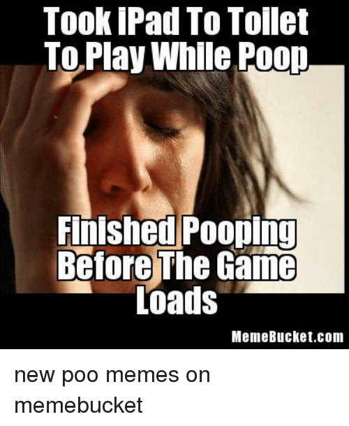 Meme, Memes, and Poop: TookiPad To Tollet  TO Play While Poop  Finished Pooping  Before The Game  Loads  Meme Bucket. Com new poo memes on memebucket