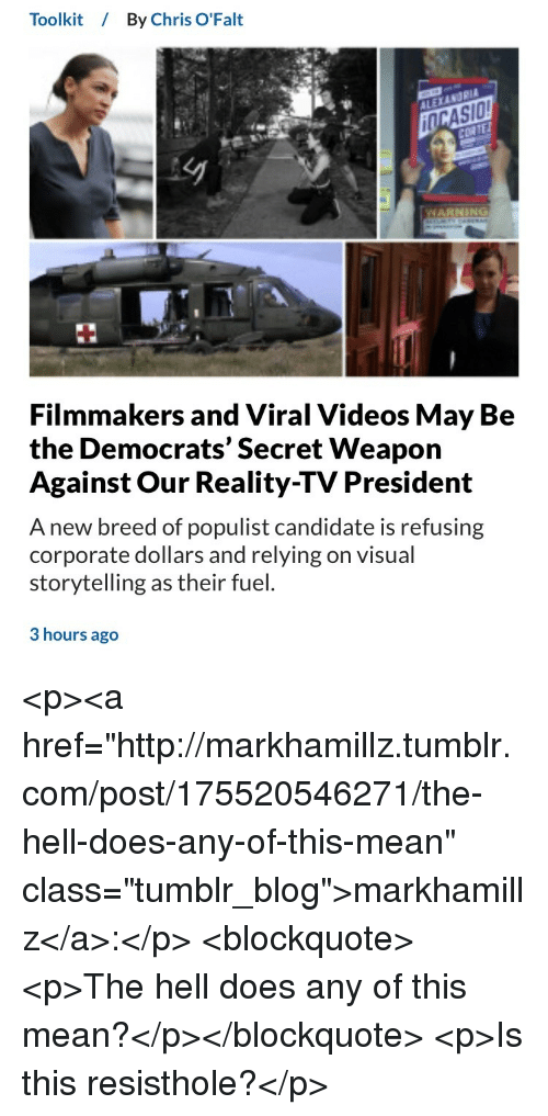 "Tumblr, Videos, and Blog: Toolkit / By Chris O'Falt  NARNING  Filmmakers and Viral Videos May B<e  the Democrats' Secret Weapon  Against Our Reality-TV President  A new breed of populist candidate is refusing  corporate dollars and relying on visual  storytelling as their fuel.  3 hours ago <p><a href=""http://markhamillz.tumblr.com/post/175520546271/the-hell-does-any-of-this-mean"" class=""tumblr_blog"">markhamillz</a>:</p>  <blockquote><p>The hell does any of this mean?</p></blockquote>  <p>Is this resisthole?</p>"