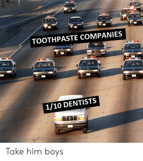 Boys, Him, and Companies: TOOTHPASTE COMPANIES  1/10 DENTISTS Take him boys