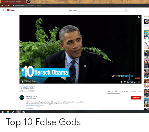 Anime, Fake, and Obama: +  Top 10 False Gods - YouTube  youtube.com/watch?v=djPQ7VOXhM M  с  YouTube  fake niggaz  а  Up next  INTER  Barack Obama  WEIRD C  watchmoo  0:44/10:17  #Anime #Shaggy # BugsBunny  Top 10 False Gods  5,832 views Oct 17, 2019  19  718  SHARE  SAVE  mojo WatchMojo.com  21.4M subscribers  SUBSCRIBE  GUESS  Today we're reviewing the greatest dieties of deception in our mortal time line. Join us as we take a  look at realms stretching from ancient Egypt to What's New Scooby Doo.  https://twitter.com/bigpeener  SHOW MORE  Britis Top 10 False Gods
