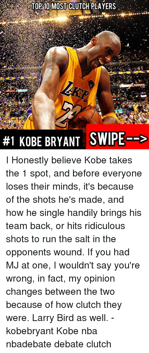 Kobe Bryant, Memes, and Nba: TOP 10 MOST CLUTCH PLAYERS  TOYOTA  #1 KOBE BRYANT SWIPE--> I Honestly believe Kobe takes the 1 spot, and before everyone loses their minds, it's because of the shots he's made, and how he single handily brings his team back, or hits ridiculous shots to run the salt in the opponents wound. If you had MJ at one, I wouldn't say you're wrong, in fact, my opinion changes between the two because of how clutch they were. Larry Bird as well. - kobebryant Kobe nba nbadebate debate clutch