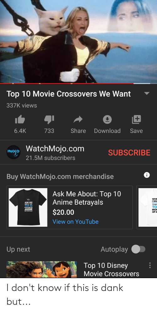 Anime, Dank, and Disney: Top 10 Movie Crossovers We Want  337K views  Share  Download  733  Save  6.4K  mojo WatchMojo.com  SUBSCRIBE  21.5M subscribers  Buy WatchMojo.com merchandise  Ask Me About: Top 10  Anime Betrayals  WHE  I WAI  ASK ME  ABOUT MY  TOP 10  FAVORITE  ANIME  TO NAR  то  $20.00  MOM  OF M  BETRAYALS  View on YouTube  Autoplay  Up next  Top 10 Disney  Movie Crossovers I don't know if this is dank but...