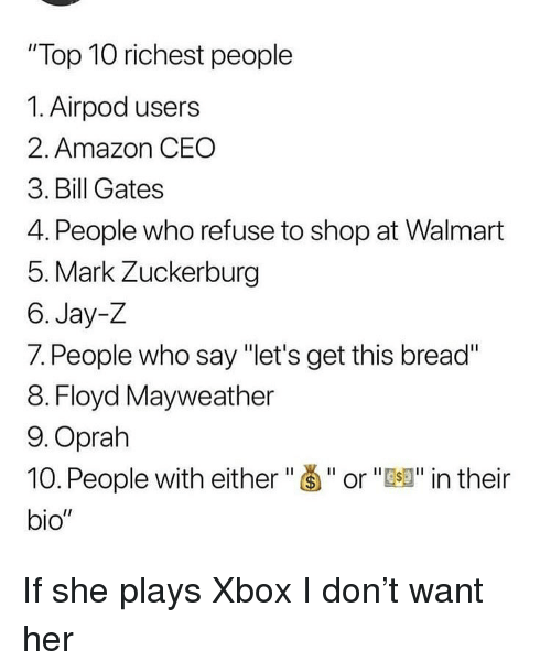 "Amazon, Bill Gates, and Floyd Mayweather: ""Top 10 richest people  1. Airpod users  2. Amazon CEO  3. Bill Gates  4. People who refuse to shop at Walmart  5. Mark Zuckerburg  6. Jay-Z  7. People who say ""let's get this bread""  8. Floyd Mayweather  9.Oprah  10. People with either""Š""or""J"" in their  bio"" If she plays Xbox I don't want her"
