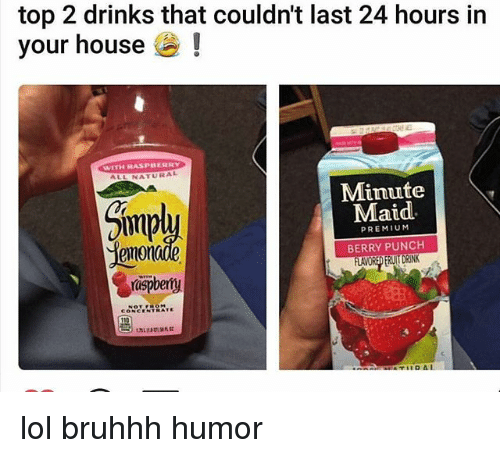 Lol, Memes, and Minute Maid: top 2 drinks that couldnt last 24 hours in  your house  WITH RASPBERRY  NATURAL  Minute  Maid  PREMIUM  BERRY PUNCH  emon  rispbemy  CONCENTRATE lol bruhhh humor