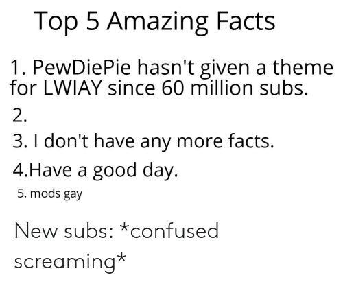 Confused, Facts, and Good: Top 5 Amazing Facts  1. PewDiePie hasn't given a theme  for LWIAY since 60 million subs.  2.  3. I don't have any more facts.  4.Have a good day.  5. mods gay New subs: *confused screaming*