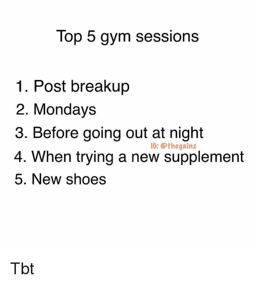 Gym, Memes, and Mondays: Top 5 gym sessions  1. Post breakup  2. Mondays  3. Before going out at night  4. When trying a new supplement  5. New shoes  IG: @the  gainz Tbt