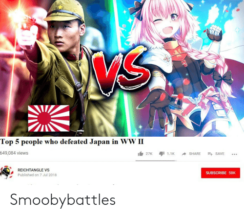 Japan, Smooby, and Who: Top 5 people who defeated Japan in WW II  649,084 views  27K1.1KSHARE SAVE  REICHTANGLE VS  Published on 7 Jul 2018  SUBSCRIBE 58K Smoobybattles