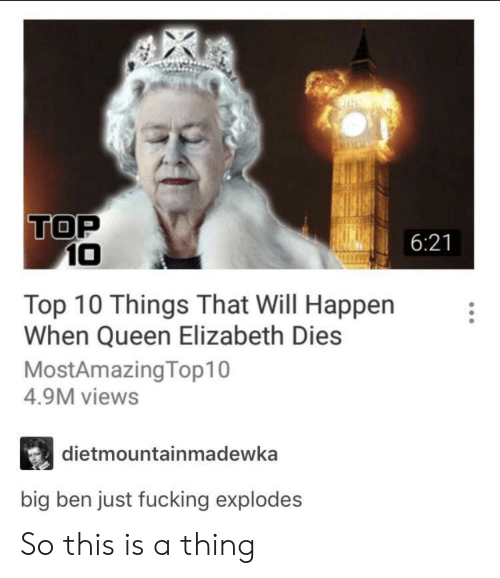 Fucking, Queen Elizabeth, and Queen: TOP  6:21  10  Top 10 Things That Will Happen  When Queen Elizabeth Dies  MostAmazingTop10  4.9M views  dietmountainmadewka  big ben just fucking explodes So this is a thing