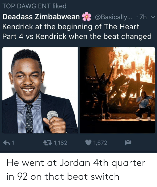 Heart, Jordan, and Deadass: TOP DAWG ENT liked  Deadass Zimbabwean @Basically... . 7h  Kendrick at the beginning of The Heart  Part 4 vs Kendrick when the beat changed  re  わ!  1,182  1,672 He went at Jordan 4th quarter in 92 on that beat switch