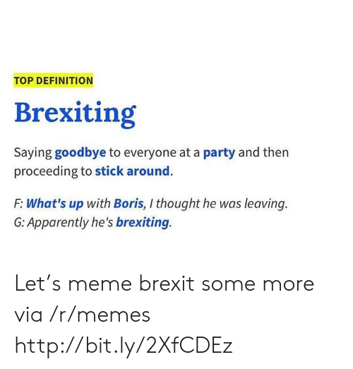 Apparently, Meme, and Memes: TOP DEFINITION  Brexiting  Saying goodbye to everyone at a party and then  proceeding to stick around  F: What's up with Boris, I thought he was leaving.  G: Apparently he's brexiting. Let's meme brexit some more via /r/memes http://bit.ly/2XfCDEz