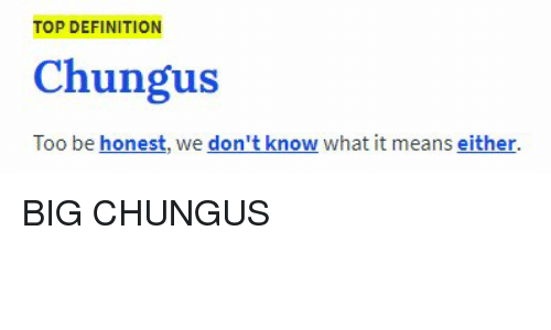 Top Definition Chungus Too Be Honest We Don T Knew What It Means