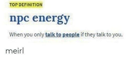 Energy, Definition, and MeIRL: TOP DEFINITION  npc energy  When you only talk to people if they talk to you. meirl