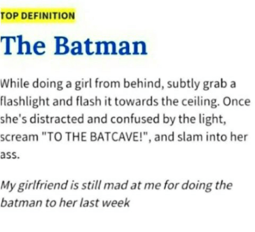 """Ass, Batman, and Confused: TOP DEFINITION  The Batman  While doing a girl from behind, subtly grab a  flashlight and flash it towards the ceiling. Once  she's distracted and confused by the light,  scream """"TO THE BATCAVE!"""", and slam into her  ass.  My girlfriend is still mad at me for doing the  batman to her last week"""
