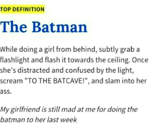 "Ass, Batman, and Confused: TOP DEFINITION  The Batman  While doing a girl from behind, subtly grab a  flashlight and flash it towards the ceiling. Once  she's distracted and confused by the light,  scream ""TO THE BATCAVE!"", and slam into her  ass  My girlfriend is still mad at me for doing the  batman to her last week"