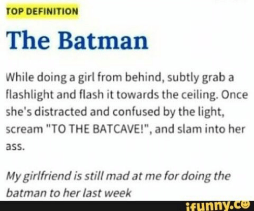 """Ass, Batman, and Confused: TOP DEFINITION  The Batman  While doing a girl from behind, subtly graba  flashlight and flash it towards the ceiling. Once  she's distracted and confused by the light,  scream """"TO THE BATCAVE!"""", and slam into her  ass.  My girlfriend is still mad at me for doing the  batman to her last week  funny.Ce"""