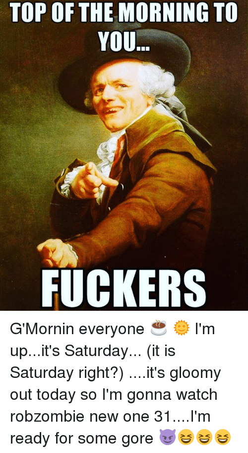 Top Of The Morning To You Fuckers Gmornin Everyone Im Upits