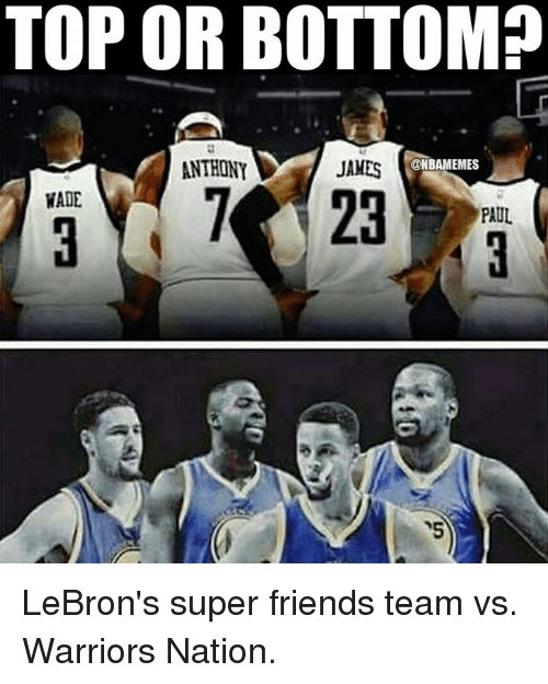 Friends, Nba, and Lebron: TOP OR BOTTOM?  ANTHONY  JAMES  @NBAMEMES  WADE  PAUL LeBron's super friends team vs. Warriors Nation.
