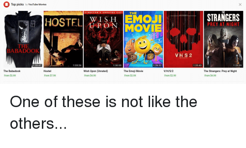 Emoji, Funny, and Movies: Top picks by YouTube Movies  THE  THE  DIRECTOR'S UNRATED CU  STRANGERS  EİHOSTELİ Y, ISN EMOJİ  UMOVIE  UPO  PREY AT NIGHT  田!  THE  BABADOOK  VHS2  1:33:47  1:33:26  1:30:55  1:26:32  1:35:43  1:25:39  Hostel  Wish Upon (Unrated)  From $4.99  The Babadook  The Emoji Movie  From $2.99  V/H/S/2  From $2.99  The Strangers: Prey at Night  From $4.99  From $3.99  From $7.99 One of these is not like the others...