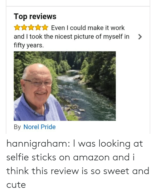 Amazon, Cute, and Selfie: Top reviews  AAuEven I could make it work  and I took the nicest picture of myself in >  fifty years.  By Norel Pride hannigraham:  I was looking at selfie sticks on amazon and i think this review is so sweet and cute