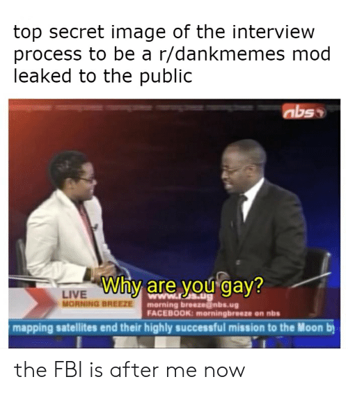 Facebook, Fbi, and Image: top secret image of the interview  process to be a r/dankmemes mod  leaked to the public  Why are you gay?  LIVE  MORNING BREEZE  morning breeze@nbs.ug  FACEBOOK: morningbreeze on nbs  mapping satellites end their highly successful mission to the Moon b the FBI is after me now
