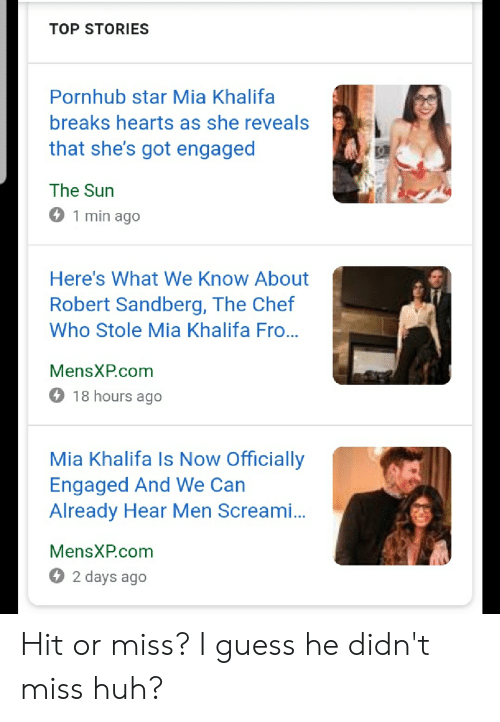 Huh, Pornhub, and Chef: TOP STORIES  Pornhub star Mia Khalifa  breaks hearts as she reveals  that she's got engaged  The Sun  1 min ago  Here's What We Know About  Robert Sandberg, The Chef  Who Stole Mia Khalifa Fro...  MensXP.com  O 18 hours ago  Mia Khalifa Is Now Officially  Engaged And We Can  Already Hear Men Screami...  MensXP.com  O 2 days ago Hit or miss? I guess he didn't miss huh?