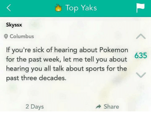 Memes, Pokemon, and Sports: Top Yaks  Skyssx  9 Columbus  f you're sick of hearing about Pokemon  for the past week, let me tell you about  hearing you all talk about sports for the  past three decades.  635  2 Days  Share