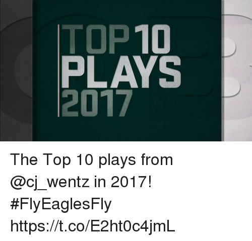 Memes, 🤖, and Top: TOP10  PLAYS  2017 The Top 10 plays from @cj_wentz in 2017! #FlyEaglesFly https://t.co/E2ht0c4jmL