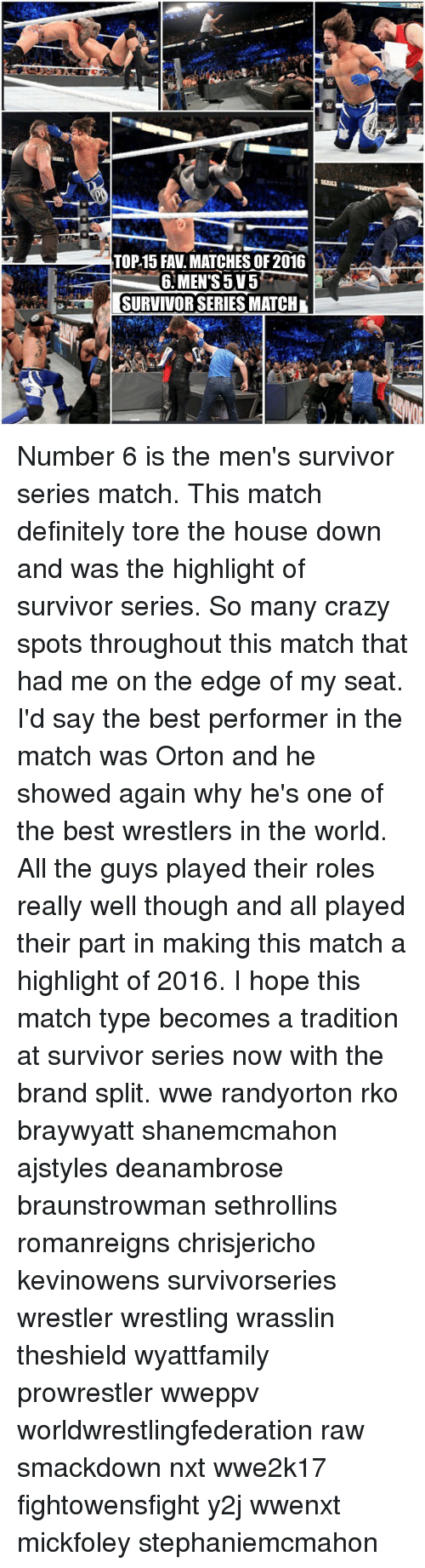 Definitely, Memes, and Wrestling: TOP15 FAV MATCHES OF 2016  6 MENTS 5V5  SURVIVOR SERIES MATCH Number 6 is the men's survivor series match. This match definitely tore the house down and was the highlight of survivor series. So many crazy spots throughout this match that had me on the edge of my seat. I'd say the best performer in the match was Orton and he showed again why he's one of the best wrestlers in the world. All the guys played their roles really well though and all played their part in making this match a highlight of 2016. I hope this match type becomes a tradition at survivor series now with the brand split. wwe randyorton rko braywyatt shanemcmahon ajstyles deanambrose braunstrowman sethrollins romanreigns chrisjericho kevinowens survivorseries wrestler wrestling wrasslin theshield wyattfamily prowrestler wweppv worldwrestlingfederation raw smackdown nxt wwe2k17 fightowensfight y2j wwenxt mickfoley stephaniemcmahon