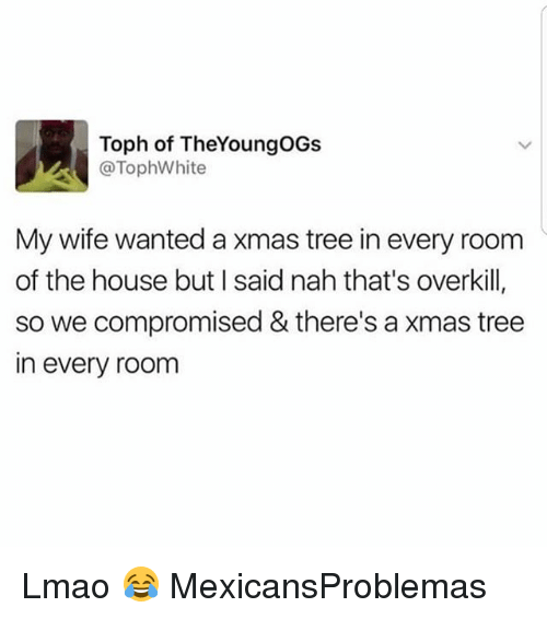 Lmao, Memes, and House: Toph of TheYoungOGs  @TophWhite  My wife wanted a xmas tree in every room  of the house but I said nah that's overkill,  so we compromised & there's a xmas tree  in every room Lmao 😂 MexicansProblemas