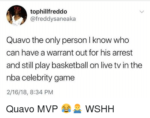 Basketball, Memes, and Nba: tophillfreddo  @freddysaneaka  Quavo the only person I know who  can have a warrant out for his arrest  and still play basketball on live tv in the  nba celebrity game  2/16/18, 8:34 PM Quavo MVP 😂🤷‍♂️ WSHH
